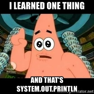 ugly barnacle patrick - I learned one thing and that's system.out.println