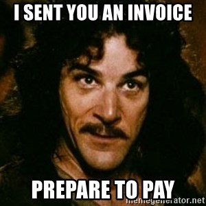 You keep using that word, I don't think it means what you think it means - i sent you an invoice prepare to pay