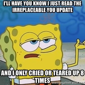 I'll have you know Spongebob - I'll have you know I just read the Irreplaceable You update and I only cried or teared up 8 times