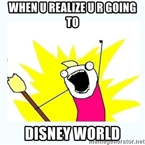 All the things - When u realize u r going to Disney World