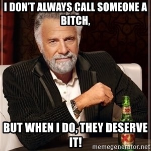 The Most Interesting Man In The World - I don't always call someone a bitch, But when I do, they deserve it!