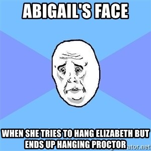 Okay Guy - Abigail's face when she tries to hang Elizabeth but ends up hanging proctor