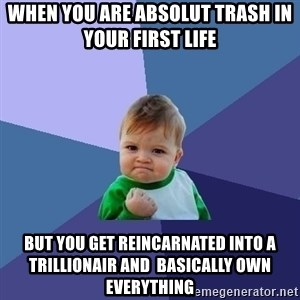 Success Kid - When you are absolut trash in your first life  But you get reincarnated into a trillionair and  basically own everything