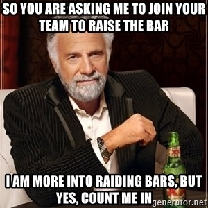 The Most Interesting Man In The World - So you are asking me to join your team to raise the bar I am more into raiding bars, but yes, count me in