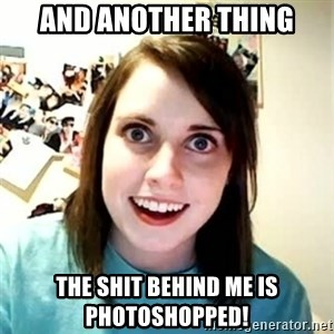 Overly Attached Girlfriend - And another thing the shit behind me is photoshopped!