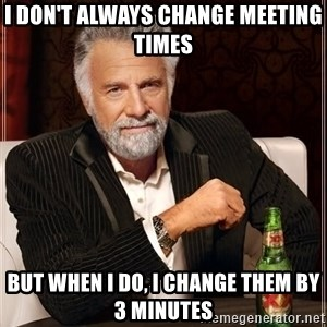 The Most Interesting Man In The World - I DON'T ALWAYS CHANGE MEETING TIMES BUT WHEN I DO, I CHANGE THEM BY 3 MINUTES