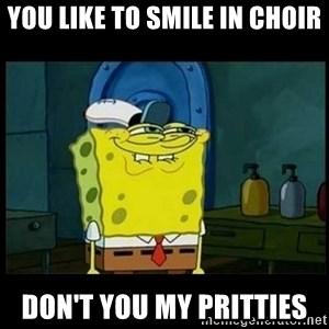 Don't you, Squidward? - You like to smile in choir don't you my pritties