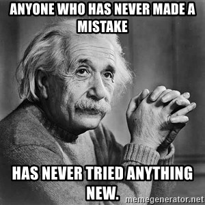 Albert Einstein - Anyone who has never made a mistake Has never tried anything new.