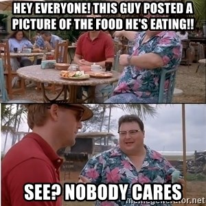 See? Nobody Cares - hey everyone! This guy posted a picture of the food he's eating!! see? nobody cares