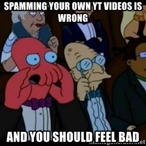You should Feel Bad - spamming your own yt videos is wrong and you shouLd feel bad