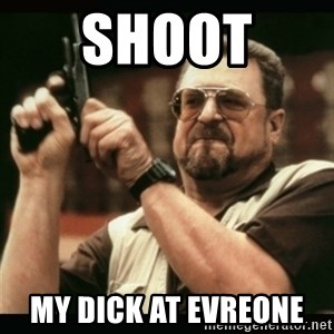 am i the only one around here - shoot  my dick at evreone