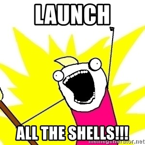 X ALL THE THINGS - launch all the shells!!!