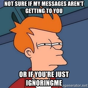 Futurama Fry - NOT SURE IF MY MESSAGES AREN'T GETTING TO YOU OR IF YOU'RE JUST IGNORINGME