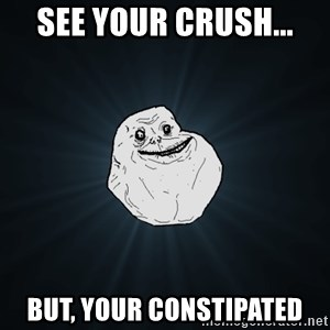 Forever Alone - See your crush... But, your constipated