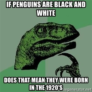 Philosoraptor - if penguins are black and white  does that mean they were born in the 1920's