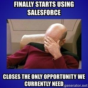 Picard facepalm  - Finally starts using Salesforce Closes the only opportunity we currently need