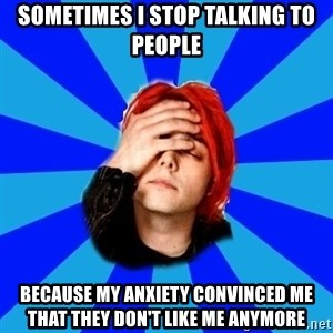 imforig - Sometimes I stop talking to people because my anxiety convinced me that they don't like me anymore