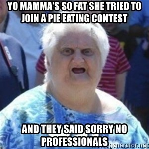 Fat Woman Wat - YO MAMMA'S SO FAT SHE TRIED TO JOIN A PIE EATING CONTEST AND THEY SAID SORRY NO PROFESSIONALS