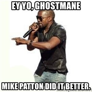 Imma Let you finish kanye west - Ey yo, Ghostmane Mike Patton did it better.