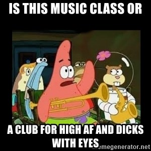 Patrick Star Instrument - is this music class or a club for high AF and dicks with eyes