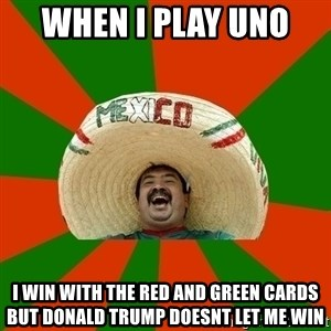 Successful Mexican - when i play uno  i win with the red and green cards but donald trump doesnt let me win