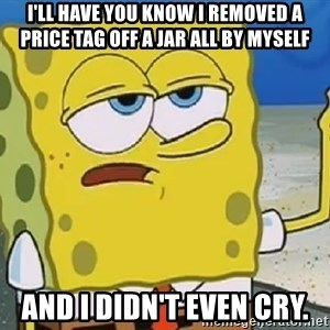 Only Cried for 20 minutes Spongebob - I'll have you know I removed a price tag off a jar all by myself and I didn't even cry.
