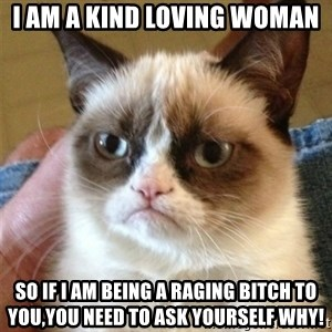 Grumpy Cat  - I am a kind loving woman So if I am being a raging bitch to you,you need to ask yourself why!