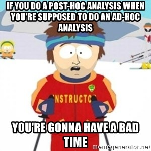 Bad time ski instructor 1 - If you do a post-hoc analysis when you're supposed to do an ad-hoc analysis You're gonna have a bad time