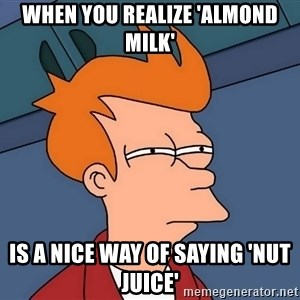 Futurama Fry - When you realize 'Almond Milk' is a nice way of saying 'Nut Juice'