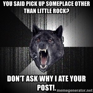 Insanity Wolf - You said pick up someplace other than Little Rock? Don't ask why I ate your post!.