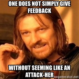 One Does Not Simply - One does not simply give feedback without seeming like an attack-her