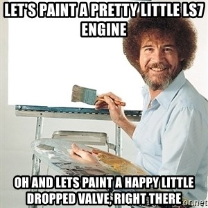 Bob Ross - Let's paint a pretty little LS7 engine oh and lets paint a happy little dropped valve, right there