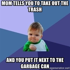 Success Kid - Mom tells you to take out the trash And you put it next to the garbage can