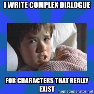 i see dead people - I WRITE COMPLEX DIALOGUE FOR CHARACTERS THAT REALLY EXIST