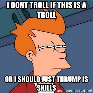 Futurama Fry - I dont troll if this is a troll Or I should just thrump is skills