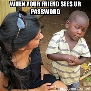 So You're Telling me - When your friend sees ur password