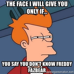 Futurama Fry - the face i will give you only if... you say you don't know Freddy Fazbear
