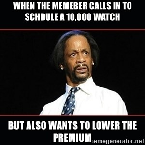 katt williams shocked - when the memeber calls in to schdule a 10,000 watch but also wants to lower the premium