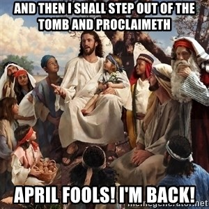 storytime jesus - And then I shall step out of the tomb and proclaimeth April fools! I'm back!