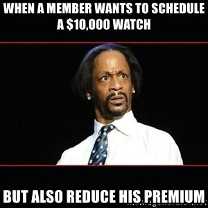 katt williams shocked - When a member wants to schedule a $10,000 watch but also reduce his premium