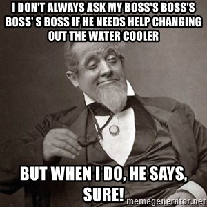 1889 [10] guy - I don't always ask my boss's boss's boss' s boss if he needs help changing out the water cooler But when I do, he says, SURE!