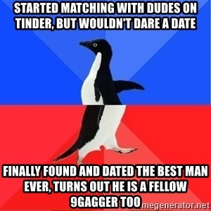 Socially Awkward to Awesome Penguin - Started matching with dudes on tinder, but wouldn't dare a date Finally found and dated the best man ever, turns out he is a fellow 9gagger too