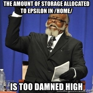 Rent Is Too Damn High - The amount of storage allocated to Epsilon in /home/ is too damned high
