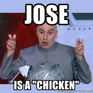 "Dr Evil meme - Jose  is a ""Chicken"""