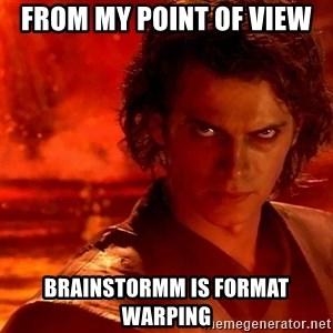 Anakin Skywalker - From my point of view Brainstormm is format warping