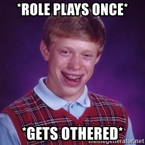Bad Luck Brian - *Role plays once* *Gets othered*
