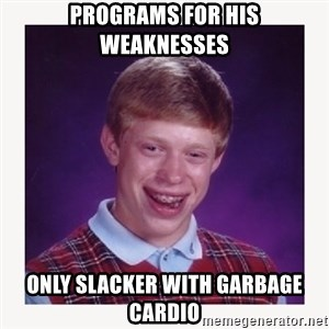 nerdy kid lolz - Programs for his weaknesses Only slacker with garbage cardio