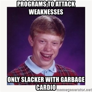 nerdy kid lolz - Programs to attack weaknesses Only slacker with garbage cardio