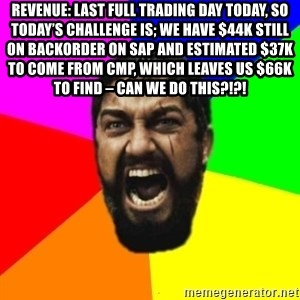 sparta - Revenue: Last full trading day today, so today's challenge is; we have $44k still on backorder on SAP and estimated $37k to come from CMP, which leaves us $66k to find – can we do this?!?!