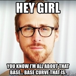 Ryan Gosling Hey Girl 3 - Hey girl  You know I'm all about that Base... Base Curve that is.
